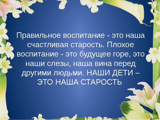 Правильное воспитание - это наша счастливая старость. Плохое воспитание - это...