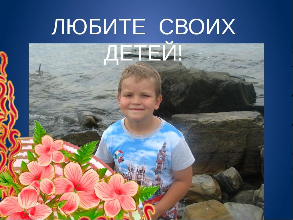 ЛЮБИТЕ СВОИХ ДЕТЕЙ ЛЮБИТЕ СВОИХ ДЕТЕЙ!
