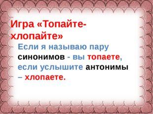 Фокина Лидия Петровна Игра «Топайте- хлопайте» Если я называю пару синонимов