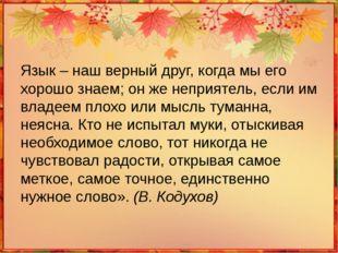 Язык – наш верный друг, когда мы его хорошо знаем; он же неприятель, если им