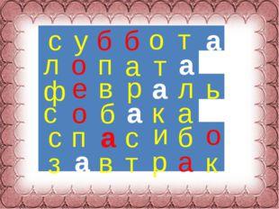 с у б б о т ф е в р л ь с п с и б о з в т р а к л о п а т с о б к а а а а а а а