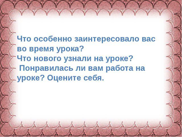 Фокина Лидия Петровна Что особенно заинтересовало вас во время урока? Что нов...