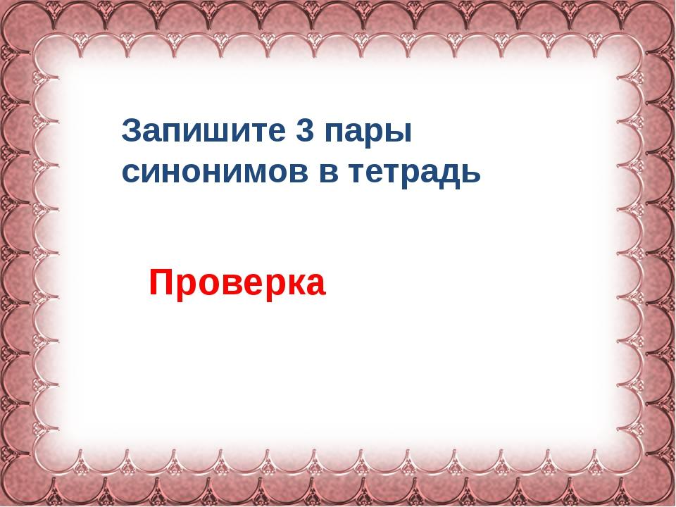 Фокина Лидия Петровна Запишите 3 пары синонимов в тетрадь Проверка