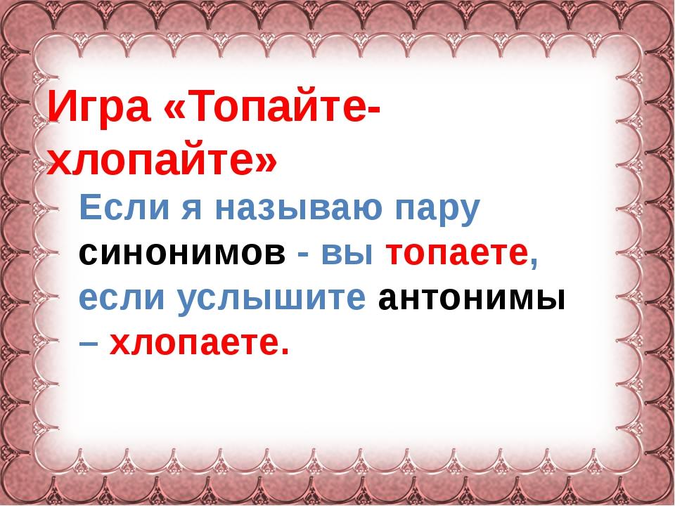 Фокина Лидия Петровна Игра «Топайте- хлопайте» Если я называю пару синонимов...