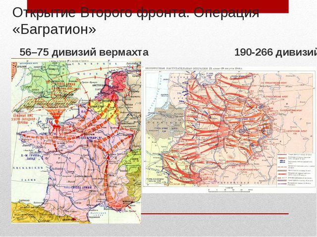 Открытие Второго фронта. Операция «Багратион» 56–75 дивизий вермахта 190-266...