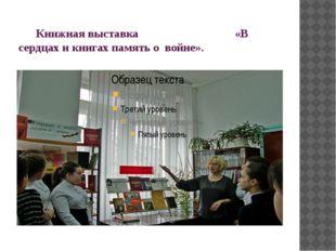 Книжная выставка «В сердцах и книгах память о войне».