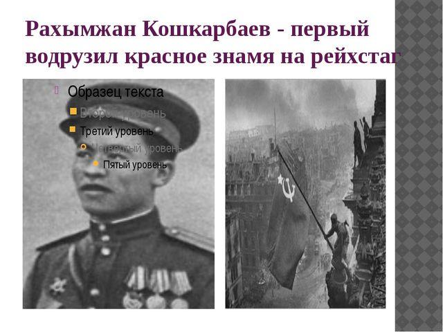 Рахымжан Кошкарбаев - первый водрузил красное знамя на рейхстаг