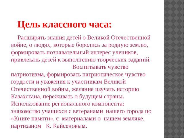 Цель классного часа: Расширять знания детей о Великой Отечественной войне, о...