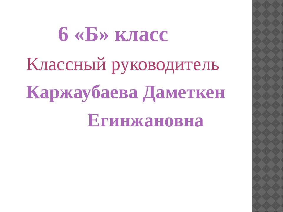 6 «Б» класс Классный руководитель Каржаубаева Даметкен Егинжановна
