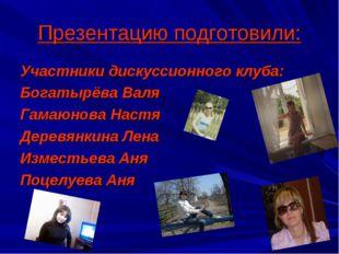 Презентацию подготовили: Участники дискуссионного клуба: Богатырёва Валя Гама