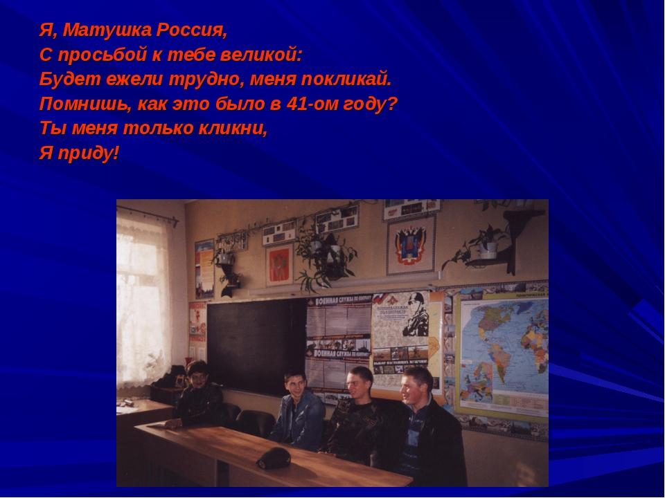Я, Матушка Россия, С просьбой к тебе великой: Будет ежели трудно, меня поклик...