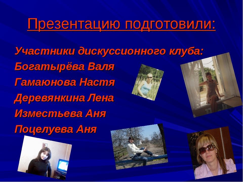 Презентацию подготовили: Участники дискуссионного клуба: Богатырёва Валя Гама...