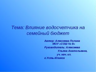 Тема: Влияние водосчетчика на семейный бюджет Автор: Алексеева Полина МОУ «СО