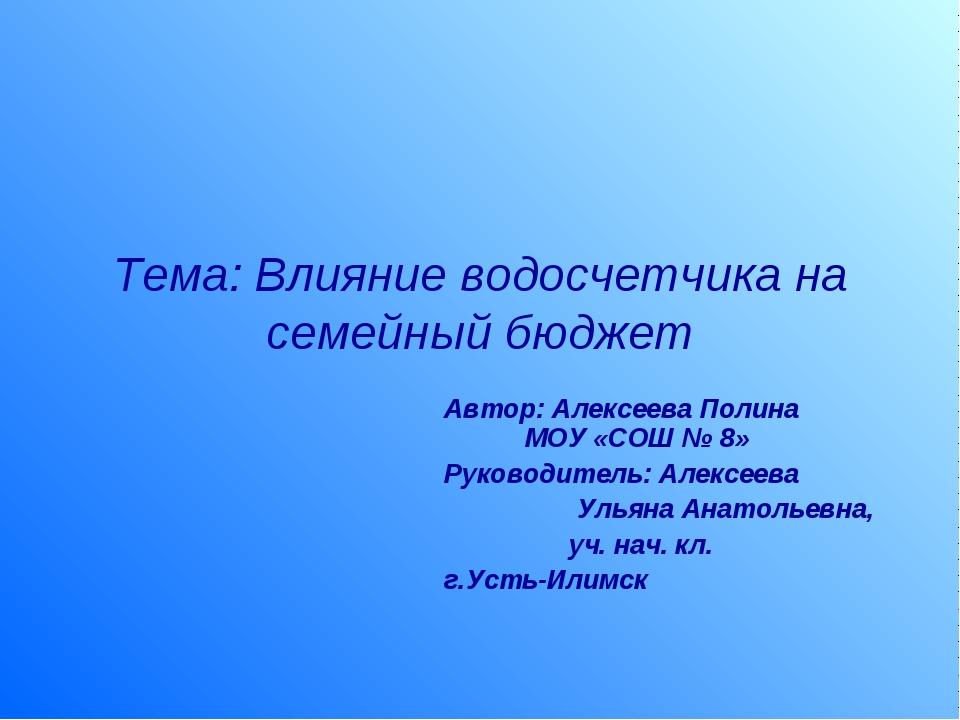 Тема: Влияние водосчетчика на семейный бюджет Автор: Алексеева Полина МОУ «СО...