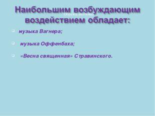 музыка Вагнера; музыка Оффенбаха; «Весна священная» Стравинского.