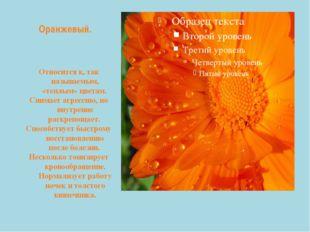 Оранжевый. Относится к, так называемым, «теплым» цветам. Снимает агрессию, но
