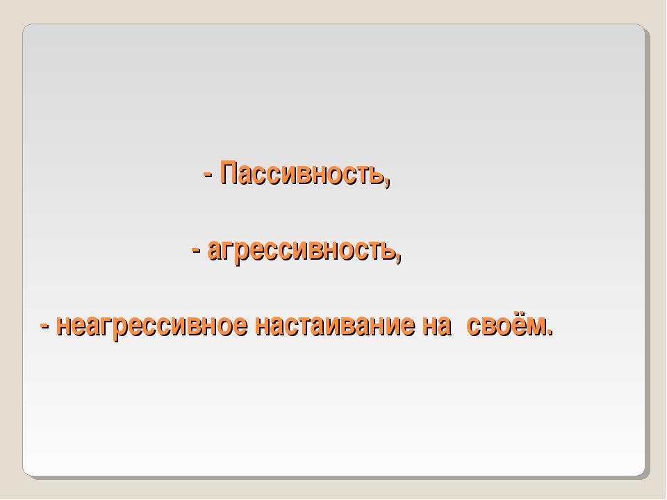 - Пассивность, - агрессивность, - неагрессивное настаивание на своём.