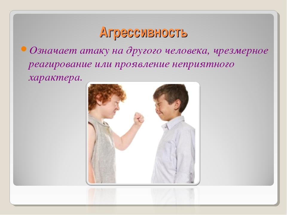 Агрессивность Означает атаку на другого человека, чрезмерное реагирование или...