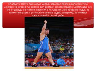 12 августа. Пятую бронзовую медаль завоевал борец в вольном стиле Акжурек Тан