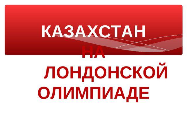 КАЗАХСТАН НА ЛОЛОНДОНСКОЙ ОЛИМПИАДЕ