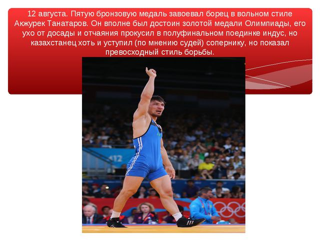 12 августа. Пятую бронзовую медаль завоевал борец в вольном стиле Акжурек Тан...