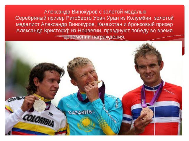 Александр Винокуров с золотой медалью Серебряный призер Ригоберто Уран Уран...