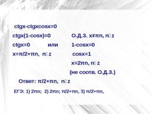 ctgx-ctgxcosx=0 ctgx(1-cosx)=0              О.Д.З. х≠πn, nϵz ctgx=0
