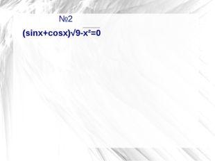 №2                №2 (sinx+cosx)√9-x²=0