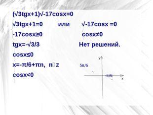 (√3tgx+1)√-17cosx=0 (√3tgx+1)√-17cosx=0 √3tgx+1=0         или       √-17cos
