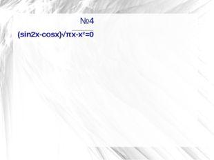 №4                           №4 (sin2x-cosx)√πх-х²=0