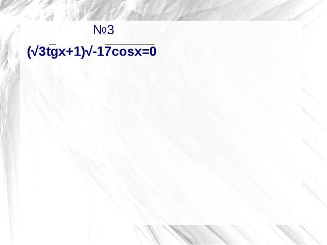 №3                   №3 (√3tgx+1)√-17cosx=0