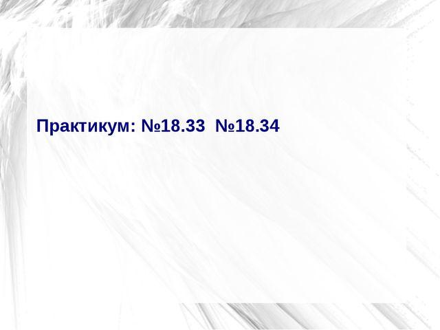 Практикум: №18.33  №18.34