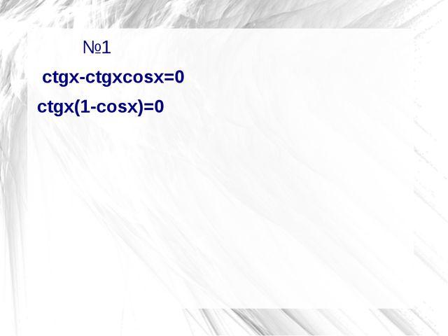 №1          №1  ctgx-ctgxcosx=0 ctgx(1-cosx)=0