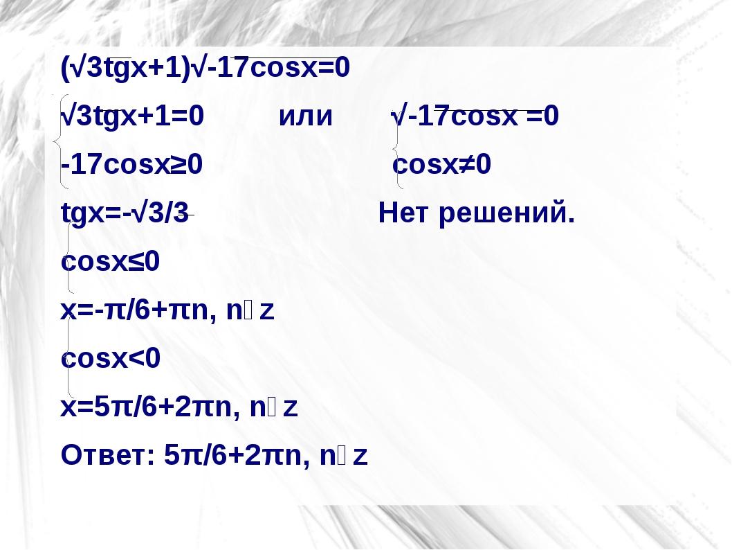 (√3tgx+1)√-17cosx=0 (√3tgx+1)√-17cosx=0 √3tgx+1=0         или       √-17cos...