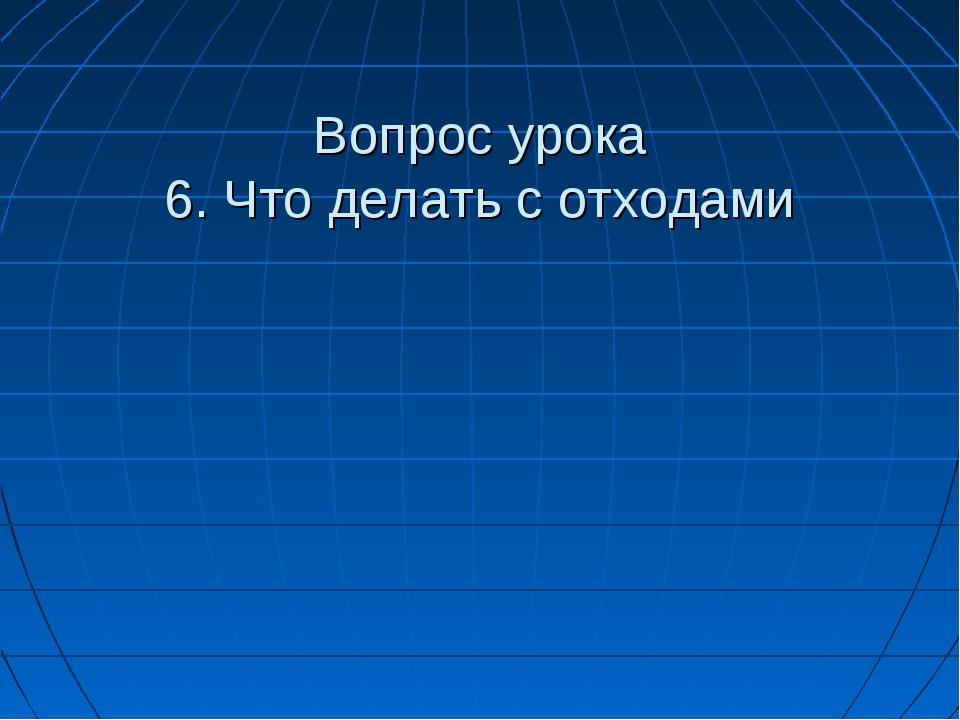 Вопрос урока 6. Что делать с отходами