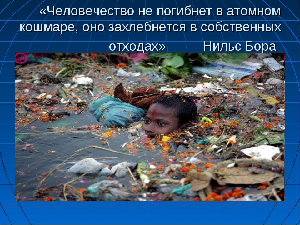«Человечество не погибнет в атомном кошмаре, оно захлебнется в собственных от...