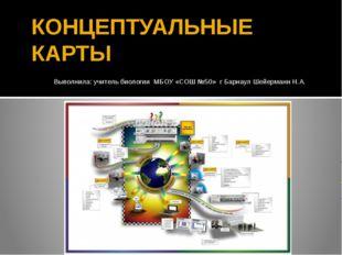 КОНЦЕПТУАЛЬНЫЕ КАРТЫ Выполнила: учитель биологии МБОУ «СОШ №50» г Барнаул Шей