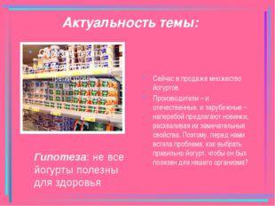 Актуальность темы: Сейчас в продаже множество йогуртов. Производители – и оте