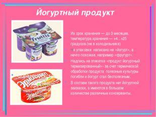 Йогуртный продукт Их срок хранения — до 3 месяцев, температура хранения — +4.