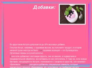 Добавки: Во фруктовом йогурте допускается до 30% вкусовых добавок. Покупая йо