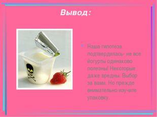 Вывод: Наша гипотеза подтвердилась- не все йогурты одинаково полезны! Некотор