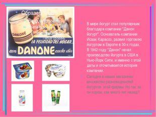 """В мире йогурт стал популярным благодаря компании """"Данон йогурт"""". Основатель"""