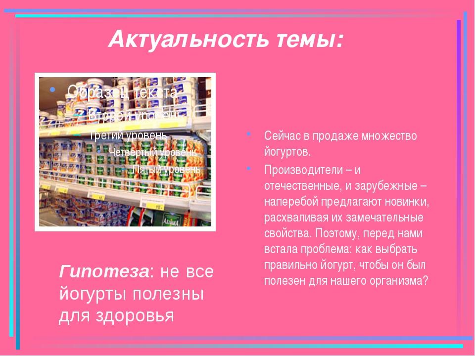 Актуальность темы: Сейчас в продаже множество йогуртов. Производители – и оте...
