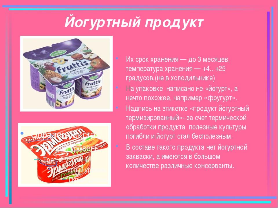 Йогуртный продукт Их срок хранения — до 3 месяцев, температура хранения — +4....