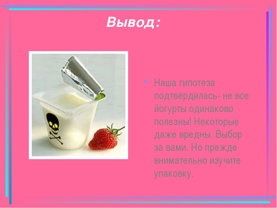 Вывод: Наша гипотеза подтвердилась- не все йогурты одинаково полезны! Некотор...