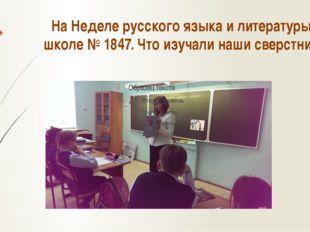 На Неделе русского языка и литературы в школе № 1847. Что изучали наши сверст
