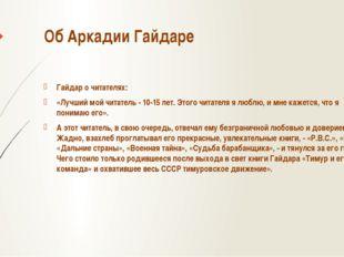 Об Аркадии Гайдаре Гайдар о читателях: «Лучший мой читатель - 10-15 лет. Этог