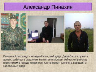 Александр Пинахин Пинахин Александр – младший сын, мой дядя. Дядя Саша служил