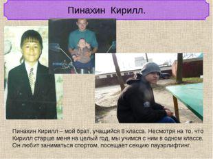 Пинахин Кирилл. Пинахин Кирилл – мой брат, учащийся 8 класса. Несмотря на то,
