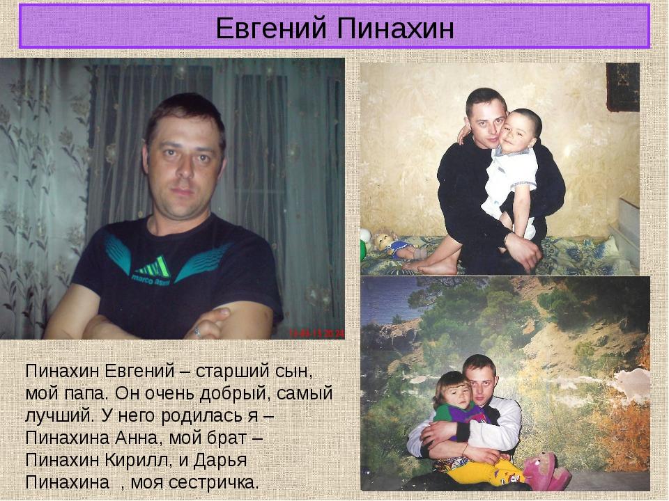 Евгений Пинахин Пинахин Евгений – старший сын, мой папа. Он очень добрый, сам...